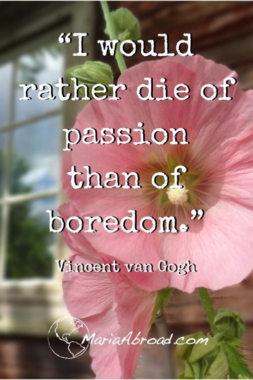 """Live Life Passionately """"I would rather die of passion than of boredom."""" Vincent van Gogh"""